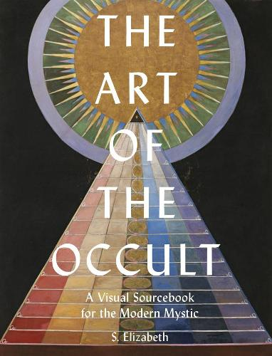 The Art of the Occult explores magic and the mystique. Book cover of The Art of the Occult: A Visual Sourcebook for the Modern Mystic, by S. Elizabeth, Frances Lincoln, 2020.